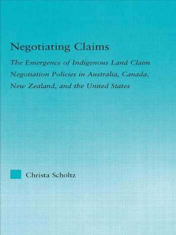 Negotiating Claims The Emergence of Indigenous Land Claim Negotiation Policies in Australia, Canada, New Zealand, and the United States book cover
