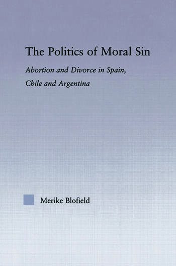 The Politics of Moral Sin Abortion and Divorce in Spain, Chile and Argentina book cover