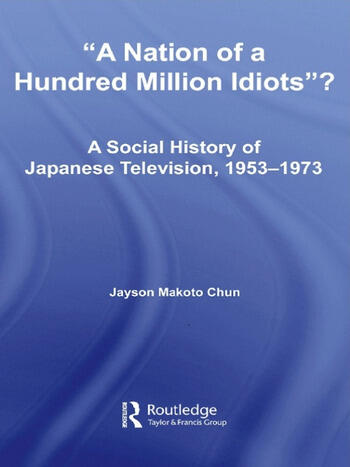 A Nation of a Hundred Million Idiots A Social History of Japanese Television, 1953 - 1973 book cover