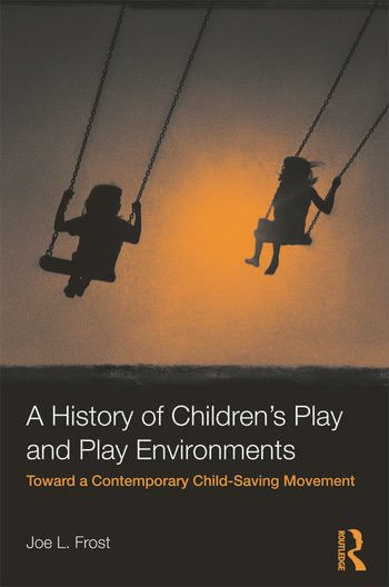 A History of Children's Play and Play Environments Toward a Contemporary Child-Saving Movement book cover