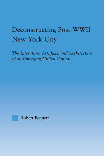 Deconstructing Post-WWII New York City The Literature, Art, Jazz, and Architecture of an Emerging Global Capital book cover