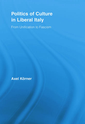 Politics of Culture in Liberal Italy From Unification to Fascism book cover