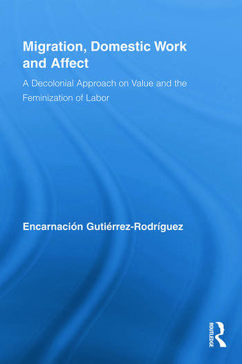 Migration, Domestic Work and Affect A Decolonial Approach on Value and the Feminization of Labor book cover