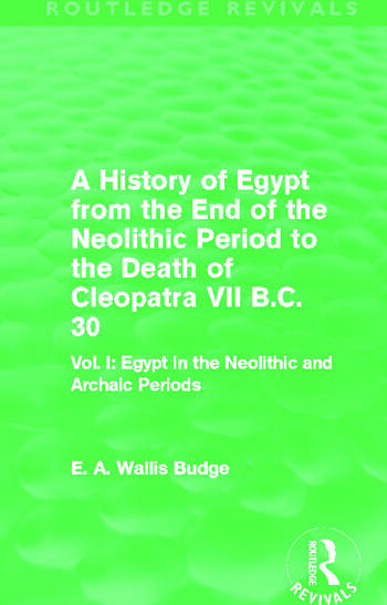 A History of Egypt from the End of the Neolithic Period to the Death of Cleopatra VII B.C. 30 (Routledge Revivals) Vol I: Egypt in the Neolithic and Archaic Periods book cover