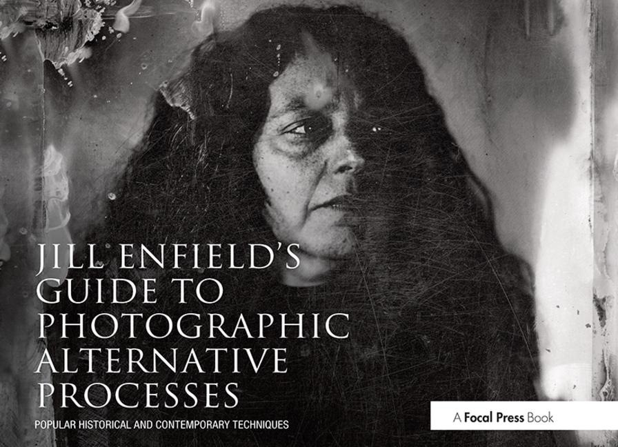 Jill Enfield's Guide to Photographic Alternative Processes Popular Historical and Contemporary Techniques book cover