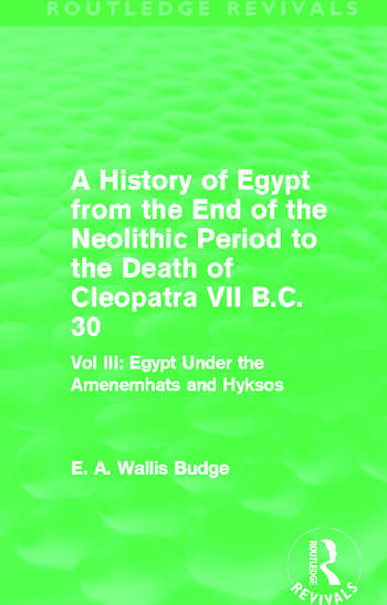 A History of Egypt from the End of the Neolithic Period to the Death of Cleopatra VII B.C. 30 (Routledge Revivals) Vol. III: Egypt Under the Amenemhāts and Hyksos book cover