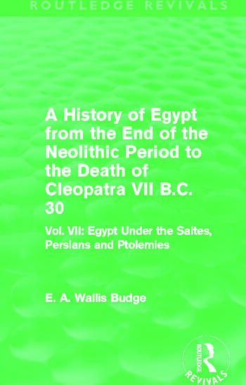 A History of Egypt from the End of the Neolithic Period to the Death of Cleopatra VII B.C. 30 (Routledge Revivals) Vol. VII: Egypt Under the Saites, Persians and Ptolemies book cover