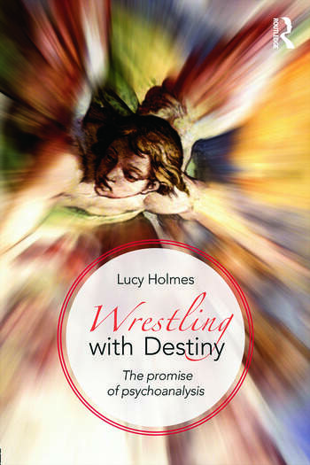 Wrestling with Destiny The promise of psychoanalysis book cover