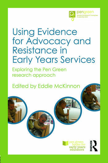 Using Evidence for Advocacy and Resistance in Early Years Services Exploring the Pen Green research approach book cover