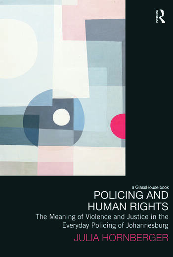 Policing and Human Rights The Meaning of Violence and Justice in the Everyday Policing of Johannesburg book cover