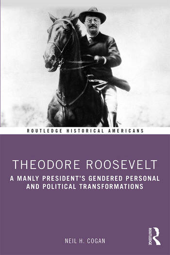 Theodore Roosevelt A Manly President's Gendered Personal and Political Transformations book cover