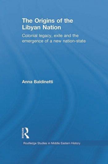 The Origins of the Libyan Nation Colonial Legacy, Exile and the Emergence of a New Nation-State book cover