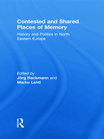Contested and Shared Places of Memory History and politics in North Eastern Europe book cover
