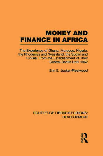 Money and Finance in Africa The Experience of Ghana, Morocco, Nigeria, the Rhodesias and Nyasaland, the Sudan and Tunisia from the establishment of their central banks until 1962 book cover