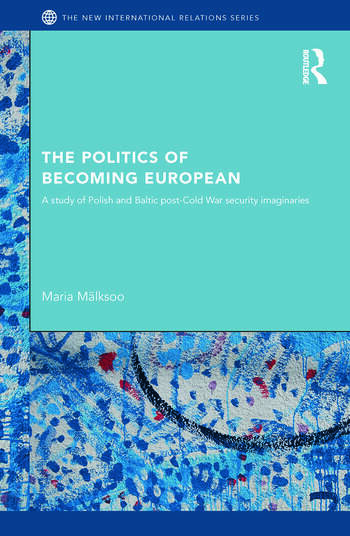 The Politics of Becoming European A study of Polish and Baltic Post-Cold War security imaginaries book cover