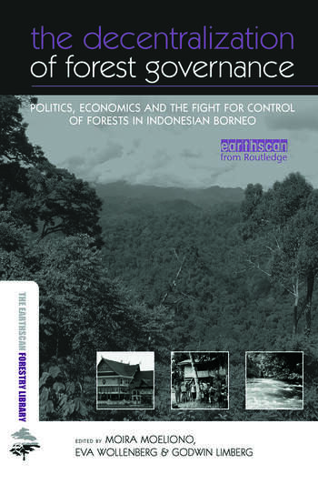 The Decentralization of Forest Governance Politics, Economics and the Fight for Control of Forests in Indonesian Borneo book cover