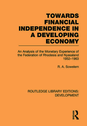 Towards Financial Independence in a Developing Economy An Analysis of the Monetary Experience of the Federation of Rhodesia and Nyasaland, 1952-1963 book cover