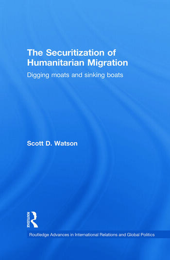 The Securitization of Humanitarian Migration Digging moats and sinking boats book cover