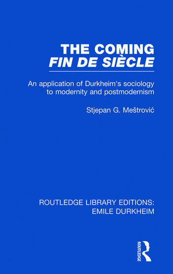The Coming Fin De Siècle An Application of Durkheim's Sociology to Modernity and Postmodernism book cover