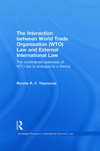 The Interaction between World Trade Organisation (WTO) Law and External International Law The Constrained Openness of WTO Law (A Prologue to a Theory) book cover