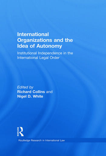 International Organizations and the Idea of Autonomy Institutional Independence in the International Legal Order book cover