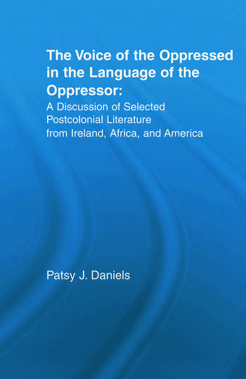 Voice of the Oppressed in the Language of the Oppressor A Discussion of Selected Postcolonial Literature from Ireland, Africa and America book cover