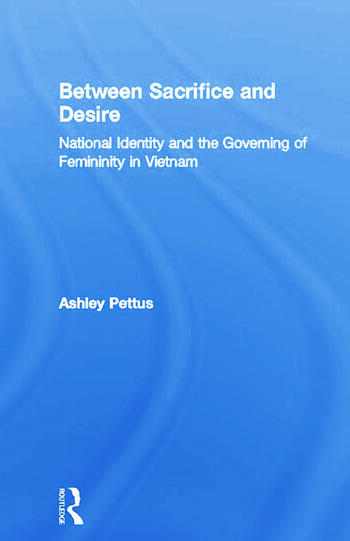 Between Sacrifice and Desire National Identity and the Governing of Femininity in Vietnam book cover