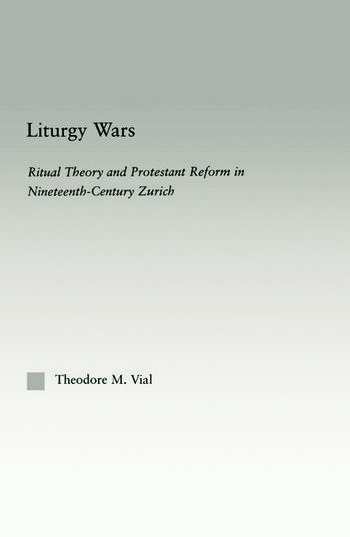 Liturgy Wars Ritual Theory and Protestant Reform in Nineteenth-Century Zurich book cover