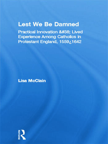 Lest We Be Damned Practical Innovation & Lived Experience Among Catholics in Protestant England, 1559–1642 book cover
