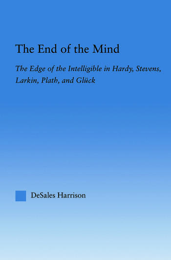 The End of the Mind The Edge of the Intelligible in Hardy, Stevens, Larking, Plath, and Gluck book cover