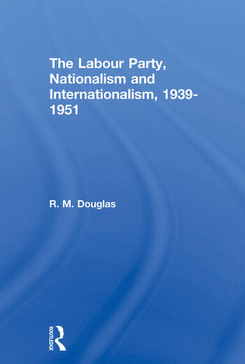 The Labour Party, Nationalism and Internationalism, 1939-1951 book cover