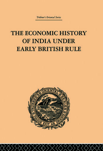 The Economic History of India Under Early British Rule From the Rise of the British Power in 1757 to the Accession of Queen Victoria in 1837 book cover