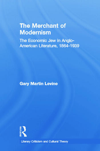 The Merchant of Modernism The Economic Jew in Anglo-American Literature, 1864-1939 book cover