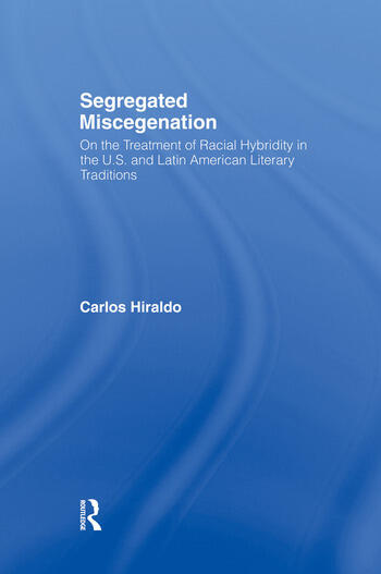 Segregated Miscegenation On the Treatment of Racial Hybridity in the North American and Latin American Literary Traditions book cover
