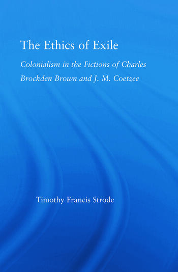 The Ethics of Exile Colonialism in the Fictions of Charles Brockden Brown and J.M. Coetzee book cover