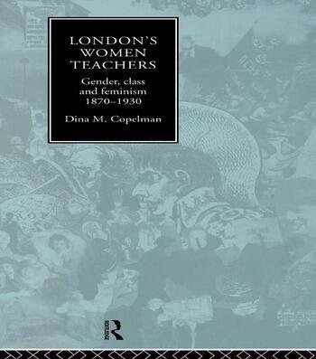 London's Women Teachers Gender, Class and Feminism, 1870-1930 book cover