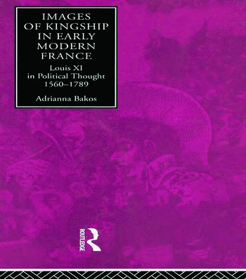 Images of Kingship in Early Modern France Louis XI in Political Thought, 1560-1789 book cover