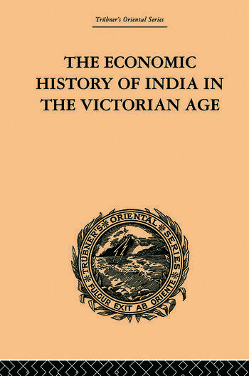 The Economic History of India in the Victorian Age From the Accession of Queen Victoria in 1837 to the Commencement of the Twentieth Century book cover