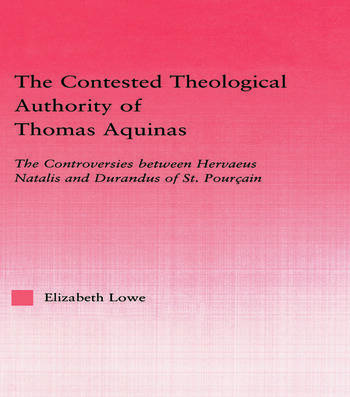 The Contested Theological Authority of Thomas Aquinas The Controversies Between Hervaeus Natalis and Durandus of St. Pourcain, 1307-1323 book cover