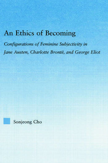 An Ethics of Becoming Configurations of Feminine Subjectivity in Jane Austen Charlotte Bronte, and George Eliot book cover