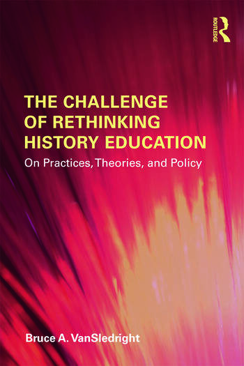 The Challenge of Rethinking History Education On Practices, Theories, and Policy book cover