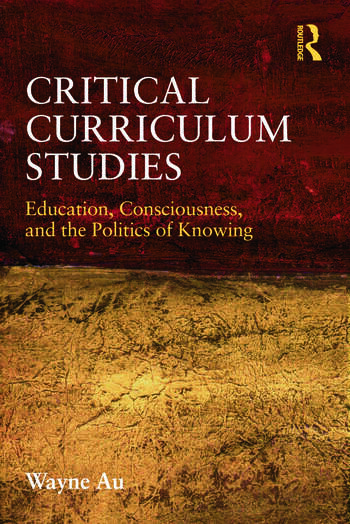 Critical Curriculum Studies Education, Consciousness, and the Politics of Knowing book cover