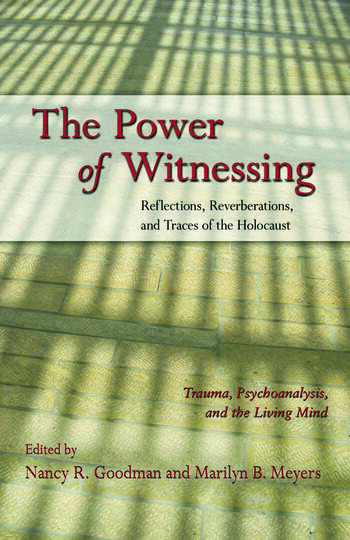 The Power of Witnessing Reflections, Reverberations, and Traces of the Holocaust: Trauma, Psychoanalysis, and the Living Mind book cover