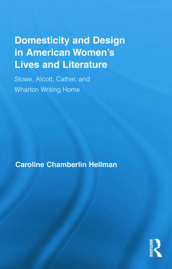 Domesticity and Design in American Women's Lives and Literature Stowe, Alcott, Cather, and Wharton Writing Home book cover