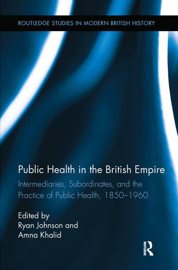 Public Health in the British Empire Intermediaries, Subordinates, and the Practice of Public Health, 1850-1960 book cover