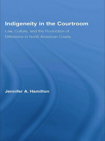 Indigeneity in the Courtroom Law, Culture, and the Production of Difference in North American Courts book cover