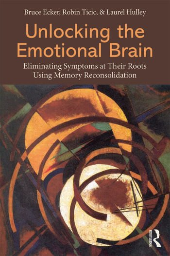 Unlocking the Emotional Brain Eliminating Symptoms at Their Roots Using Memory Reconsolidation book cover