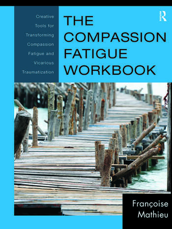 The Compassion Fatigue Workbook Creative Tools for Transforming Compassion Fatigue and Vicarious Traumatization book cover
