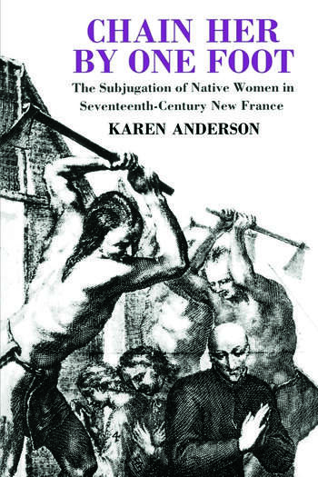 Chain Her by One Foot The Subjugation of Native Women in Seventeenth-Century New France book cover