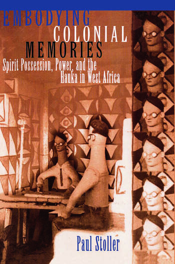 Embodying Colonial Memories Spirit Possession, Power, and the Hauka in West Africa book cover